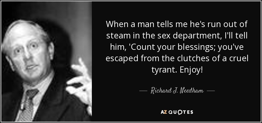 When a man tells me he's run out of steam in the sex department, I'll tell him, 'Count your blessings; you've escaped from the clutches of a cruel tyrant. Enjoy! - Richard J. Needham