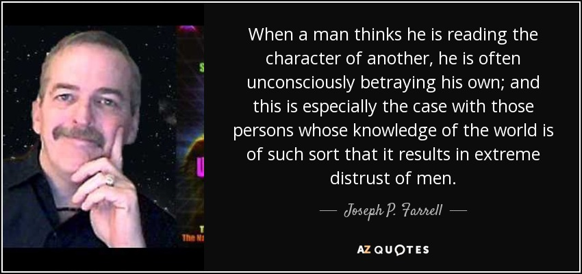 When a man thinks he is reading the character of another, he is often unconsciously betraying his own; and this is especially the case with those persons whose knowledge of the world is of such sort that it results in extreme distrust of men. - Joseph P. Farrell