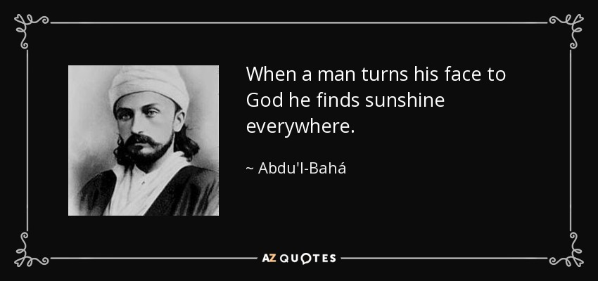 When a man turns his face to God he finds sunshine everywhere. - Abdu'l-Bahá