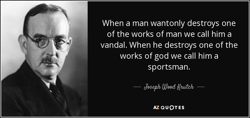 When a man wantonly destroys one of the works of man we call him a vandal. When he destroys one of the works of god we call him a sportsman. - Joseph Wood Krutch