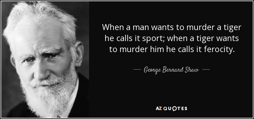 When a man wants to murder a tiger he calls it sport; when a tiger wants to murder him he calls it ferocity. - George Bernard Shaw