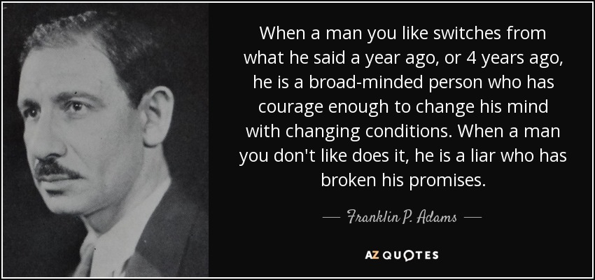 When a man you like switches from what he said a year ago, or 4 years ago, he is a broad-minded person who has courage enough to change his mind with changing conditions. When a man you don't like does it, he is a liar who has broken his promises. - Franklin P. Adams