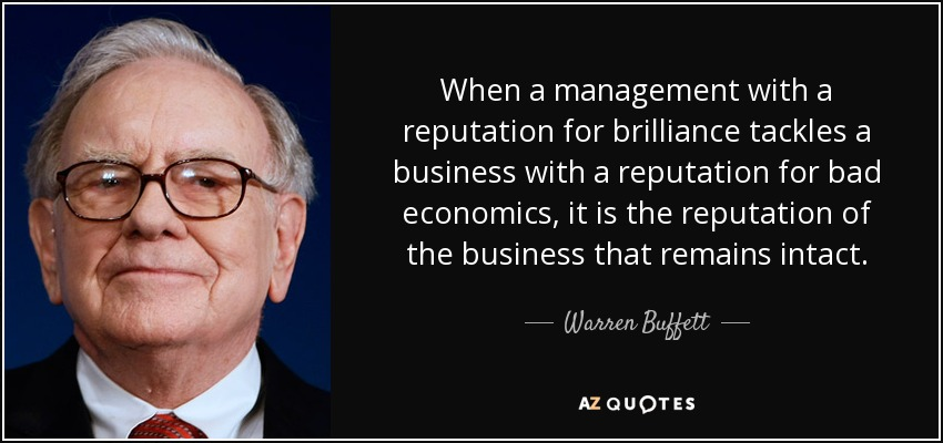 When a management with a reputation for brilliance tackles a business with a reputation for bad economics, it is the reputation of the business that remains intact. - Warren Buffett