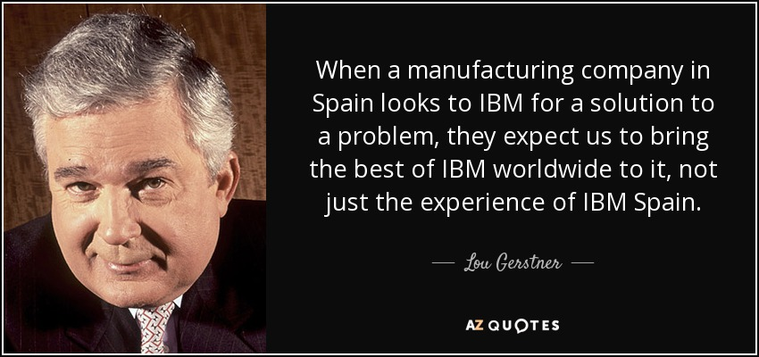 Ibm Quote Lou Gerstner Quote When A Manufacturing Company In Spain Looks To .