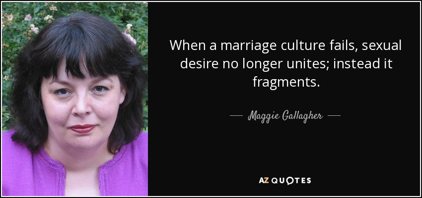 When a marriage culture fails, sexual desire no longer unites; instead it fragments. - Maggie Gallagher