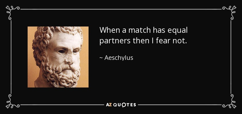 When a match has equal partners then I fear not. - Aeschylus