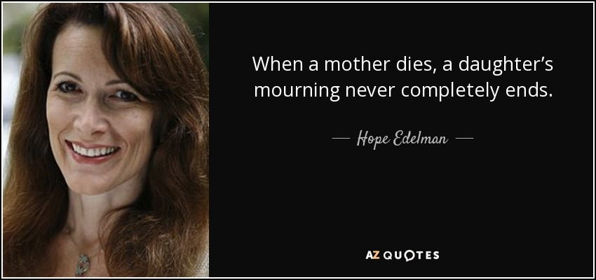 When a mother dies, a daughter's mourning never completely ends. - Hope Edelman