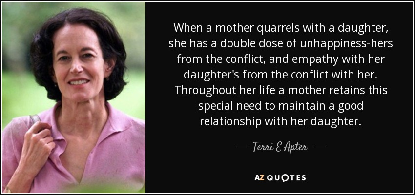 When a mother quarrels with a daughter, she has a double dose of unhappiness-hers from the conflict, and empathy with her daughter's from the conflict with her. Throughout her life a mother retains this special need to maintain a good relationship with her daughter. - Terri E Apter