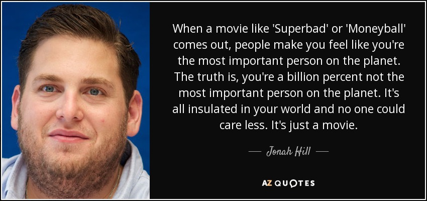 When a movie like 'Superbad' or 'Moneyball' comes out, people make you feel like you're the most important person on the planet. The truth is, you're a billion percent not the most important person on the planet. It's all insulated in your world and no one could care less. It's just a movie. - Jonah Hill