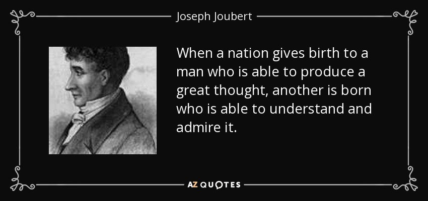When a nation gives birth to a man who is able to produce a great thought, another is born who is able to understand and admire it. - Joseph Joubert