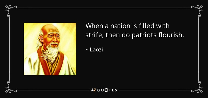 When a nation is filled with strife, then do patriots flourish. - Laozi