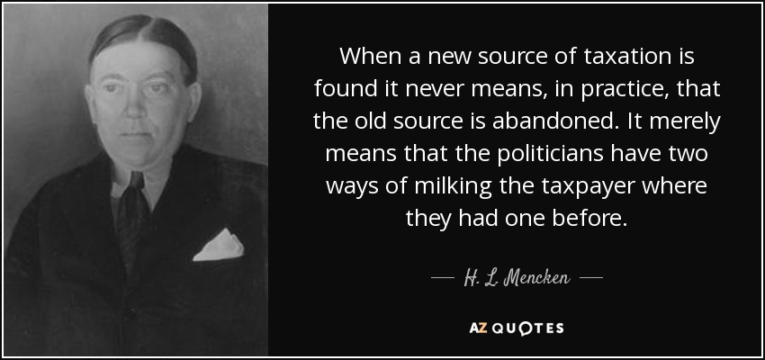 When a new source of taxation is found it never means, in practice, that the old source is abandoned. It merely means that the politicians have two ways of milking the taxpayer where they had one before. - H. L. Mencken