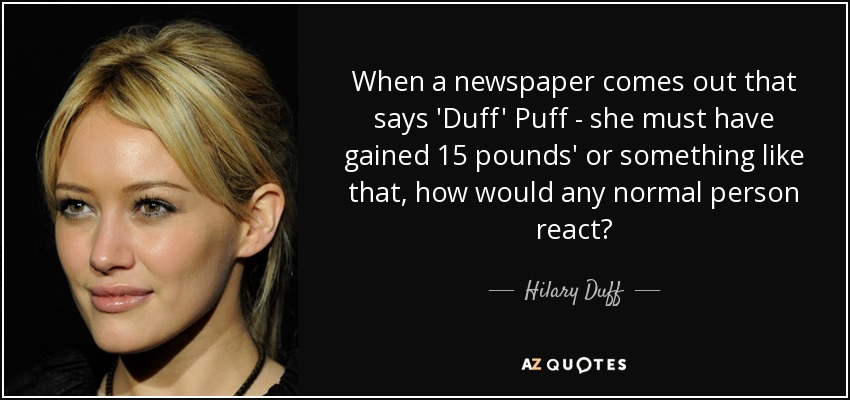 When a newspaper comes out that says 'Duff' Puff - she must have gained 15 pounds' or something like that, how would any normal person react? - Hilary Duff