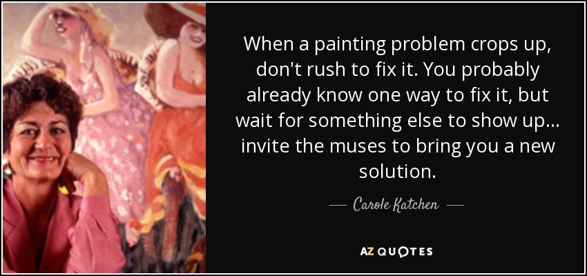When a painting problem crops up, don't rush to fix it. You probably already know one way to fix it, but wait for something else to show up... invite the muses to bring you a new solution. - Carole Katchen