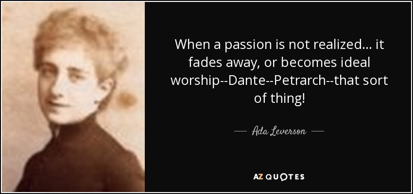 When a passion is not realized ... it fades away, or becomes ideal worship--Dante--Petrarch--that sort of thing! - Ada Leverson
