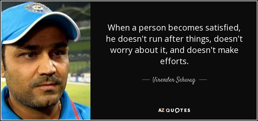 When a person becomes satisfied, he doesn't run after things, doesn't worry about it, and doesn't make efforts. - Virender Sehwag