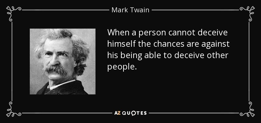 When a person cannot deceive himself the chances are against his being able to deceive other people. - Mark Twain