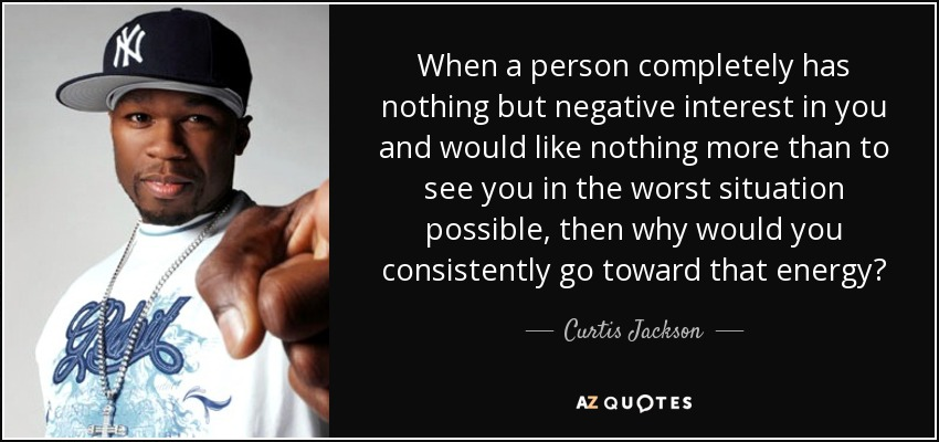 When a person completely has nothing but negative interest in you and would like nothing more than to see you in the worst situation possible, then why would you consistently go toward that energy? - Curtis Jackson