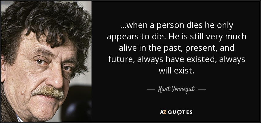 ...when a person dies he only appears to die. He is still very much alive in the past, present, and future, always have existed, always will exist. - Kurt Vonnegut