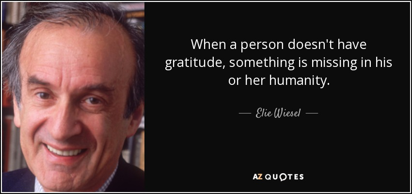 When a person doesn't have gratitude, something is missing in his or her humanity. - Elie Wiesel