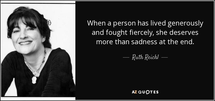 When a person has lived generously and fought fiercely, she deserves more than sadness at the end. - Ruth Reichl