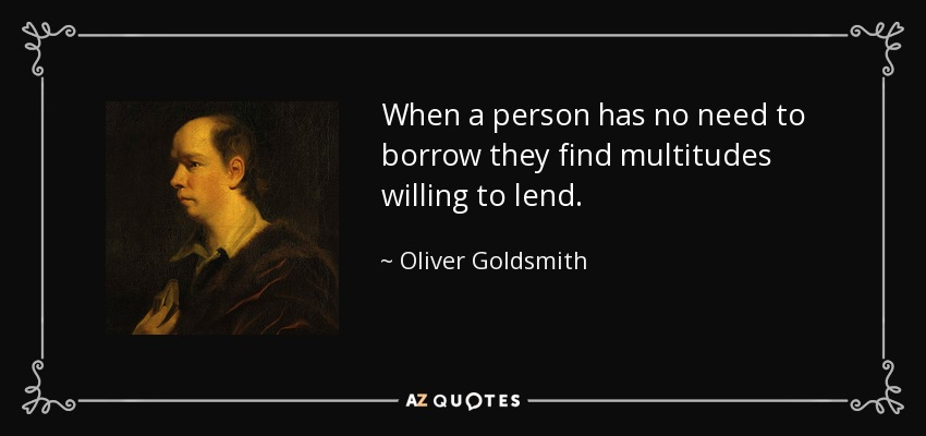 When a person has no need to borrow they find multitudes willing to lend. - Oliver Goldsmith