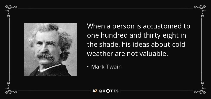 When a person is accustomed to one hundred and thirty-eight in the shade, his ideas about cold weather are not valuable. - Mark Twain