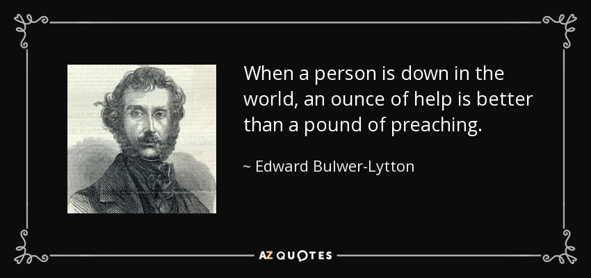 When a person is down in the world, an ounce of help is better than a pound of preaching. - Edward Bulwer-Lytton, 1st Baron Lytton