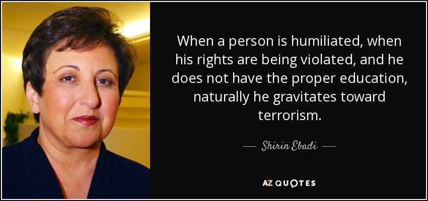 When a person is humiliated, when his rights are being violated, and he does not have the proper education, naturally he gravitates toward terrorism. - Shirin Ebadi
