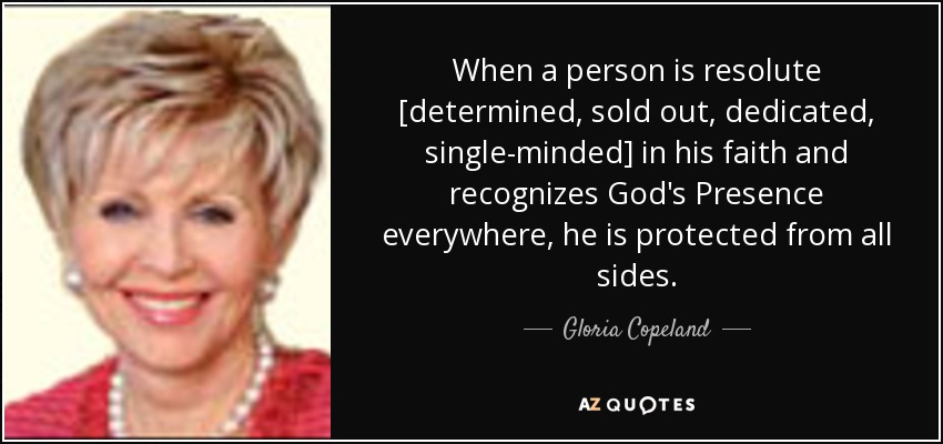 When a person is resolute [determined, sold out, dedicated, single-minded] in his faith and recognizes God's Presence everywhere, he is protected from all sides. - Gloria Copeland