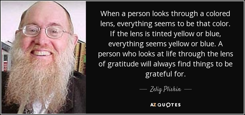When a person looks through a colored lens, everything seems to be that color. If the lens is tinted yellow or blue, everything seems yellow or blue. A person who looks at life through the lens of gratitude will always find things to be grateful for. - Zelig Pliskin