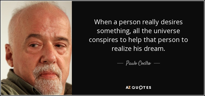 When a person really desires something, all the universe conspires to help that person to realize his dream. - Paulo Coelho