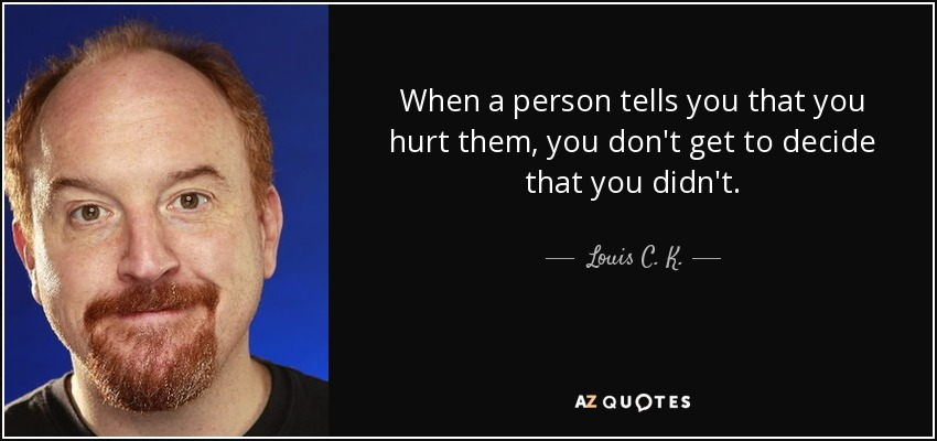 When a person tells you that you hurt them, you don't get to decide that you didn't. - Louis C. K.