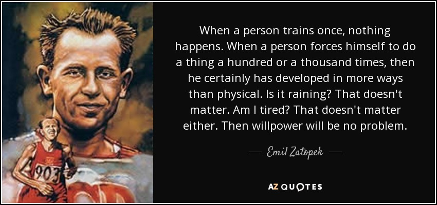 When a person trains once, nothing happens. When a person forces himself to do a thing a hundred or a thousand times, then he certainly has developed in more ways than physical. Is it raining? That doesn't matter. Am I tired? That doesn't matter either. Then willpower will be no problem. - Emil Zatopek