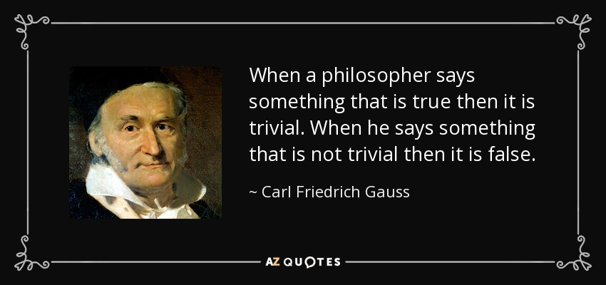 When a philosopher says something that is true then it is trivial. When he says something that is not trivial then it is false. - Carl Friedrich Gauss