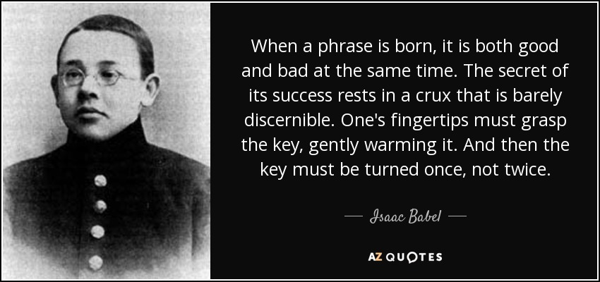 When a phrase is born, it is both good and bad at the same time. The secret of its success rests in a crux that is barely discernible. One's fingertips must grasp the key, gently warming it. And then the key must be turned once, not twice. - Isaac Babel