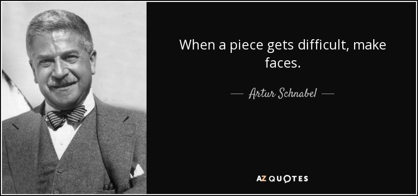 When a piece gets difficult, make faces. - Artur Schnabel