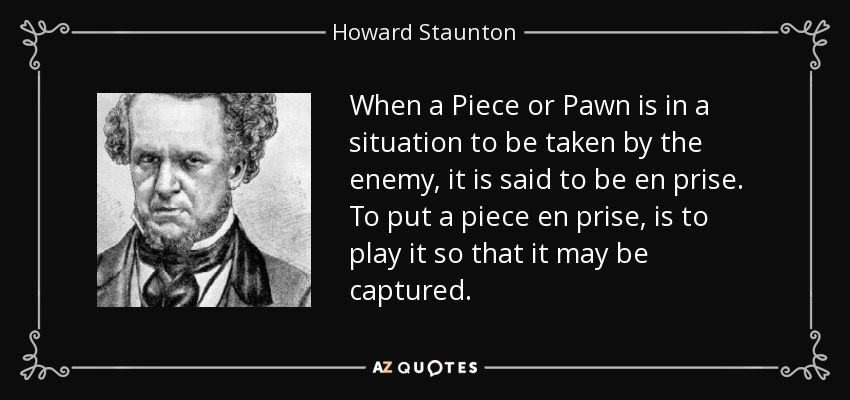 When a Piece or Pawn is in a situation to be taken by the enemy, it is said to be en prise. To put a piece en prise, is to play it so that it may be captured. - Howard Staunton