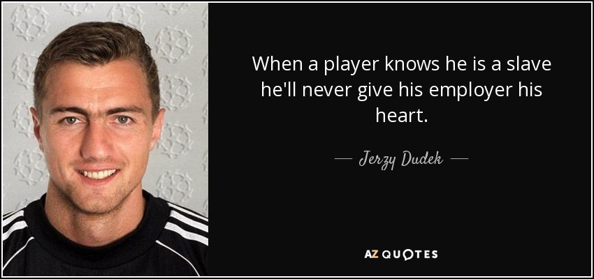 When a player knows he is a slave he'll never give his employer his heart. - Jerzy Dudek