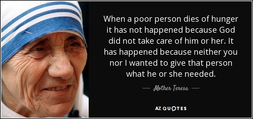 When a poor person dies of hunger it has not happened because God did not take care of him or her. It has happened because neither you nor I wanted to give that person what he or she needed. - Mother Teresa