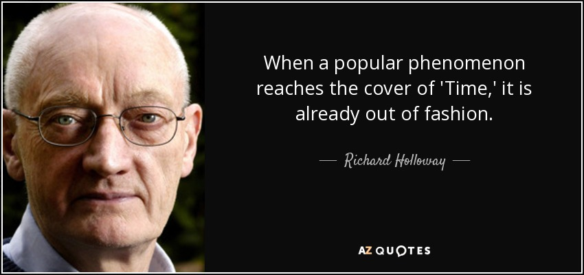 When a popular phenomenon reaches the cover of 'Time,' it is already out of fashion. - Richard Holloway