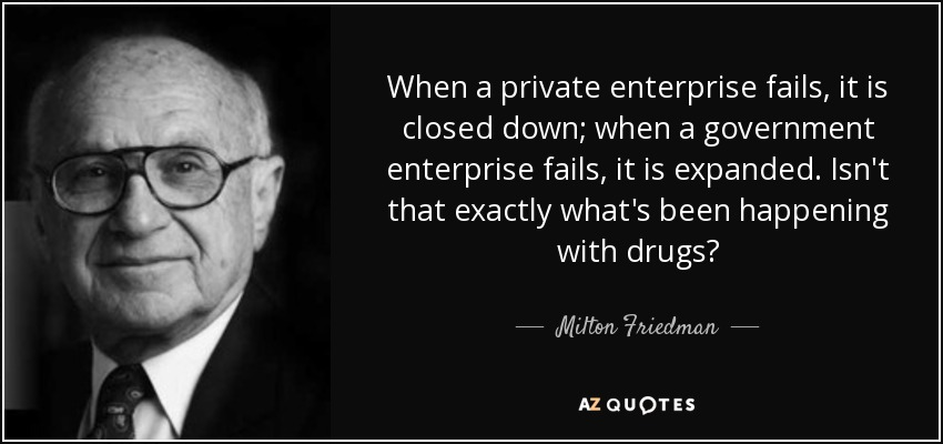 When a private enterprise fails, it is closed down; when a government enterprise fails, it is expanded. Isn't that exactly what's been happening with drugs? - Milton Friedman