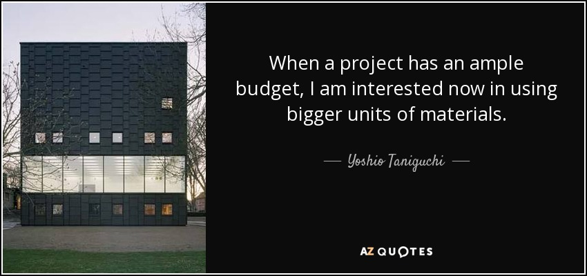 When a project has an ample budget, I am interested now in using bigger units of materials. - Yoshio Taniguchi