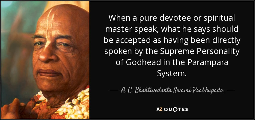 When a pure devotee or spiritual master speak, what he says should be accepted as having been directly spoken by the Supreme Personality of Godhead in the Parampara System. - A. C. Bhaktivedanta Swami Prabhupada