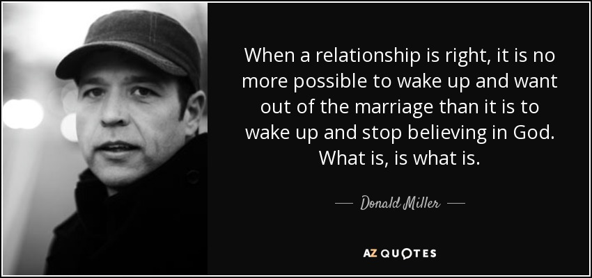 When a relationship is right, it is no more possible to wake up and want out of the marriage than it is to wake up and stop believing in God. What is, is what is. - Donald Miller