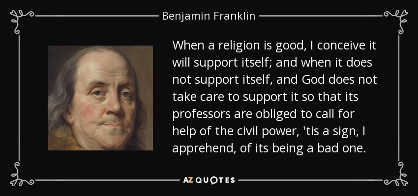 When a religion is good, I conceive it will support itself; and when it does not support itself, and God does not take care to support it so that its professors are obliged to call for help of the civil power, 'tis a sign, I apprehend, of its being a bad one. - Benjamin Franklin
