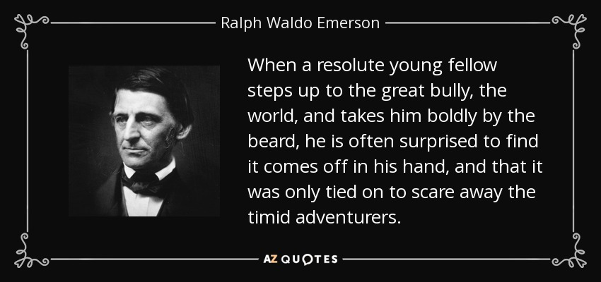 When a resolute young fellow steps up to the great bully, the world, and takes him boldly by the beard, he is often surprised to find it comes off in his hand, and that it was only tied on to scare away the timid adventurers. - Ralph Waldo Emerson