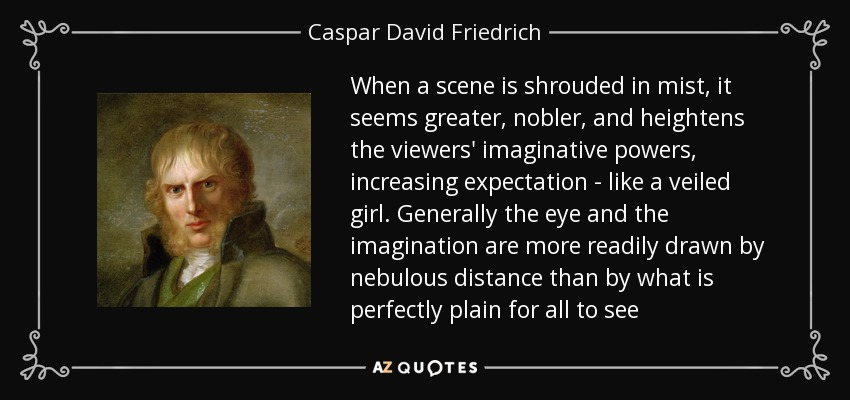 When a scene is shrouded in mist, it seems greater, nobler, and heightens the viewers' imaginative powers, increasing expectation - like a veiled girl. Generally the eye and the imagination are more readily drawn by nebulous distance than by what is perfectly plain for all to see - Caspar David Friedrich