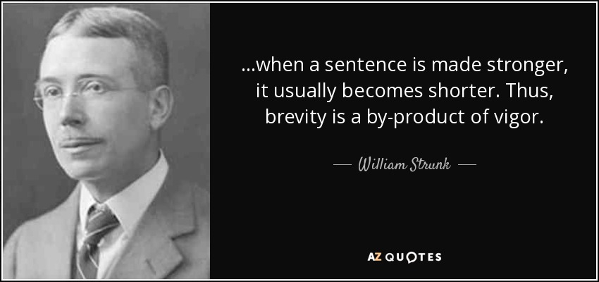 ...when a sentence is made stronger, it usually becomes shorter. Thus, brevity is a by-product of vigor. - William Strunk, Jr.