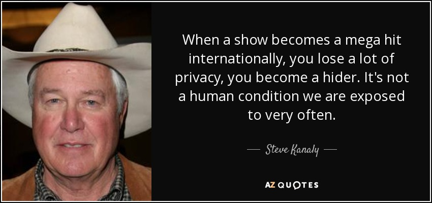 When a show becomes a mega hit internationally, you lose a lot of privacy, you become a hider. It's not a human condition we are exposed to very often. - Steve Kanaly